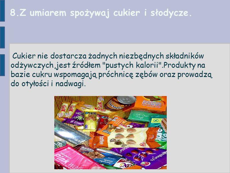 8.Z umiarem spożywaj cukier i słodycze.