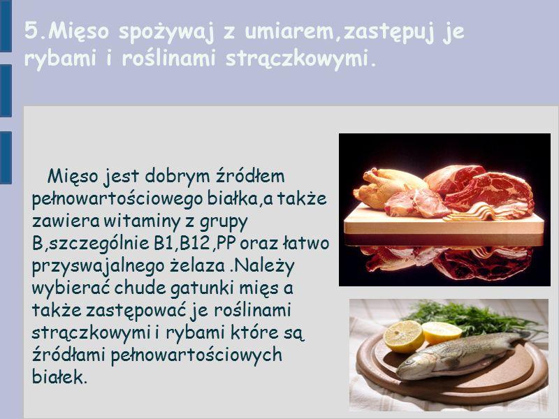 5.Mięso spożywaj z umiarem,zastępuj je rybami i roślinami strączkowymi.