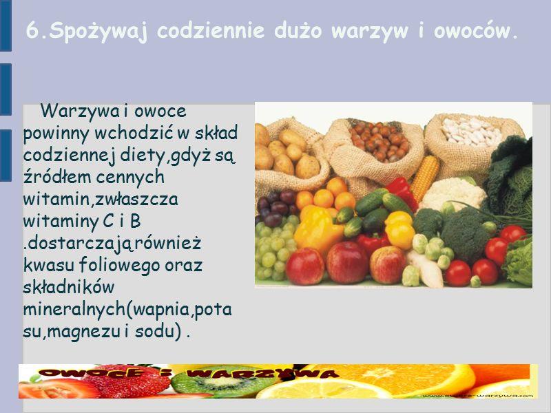 6.Spożywaj codziennie dużo warzyw i owoców.
