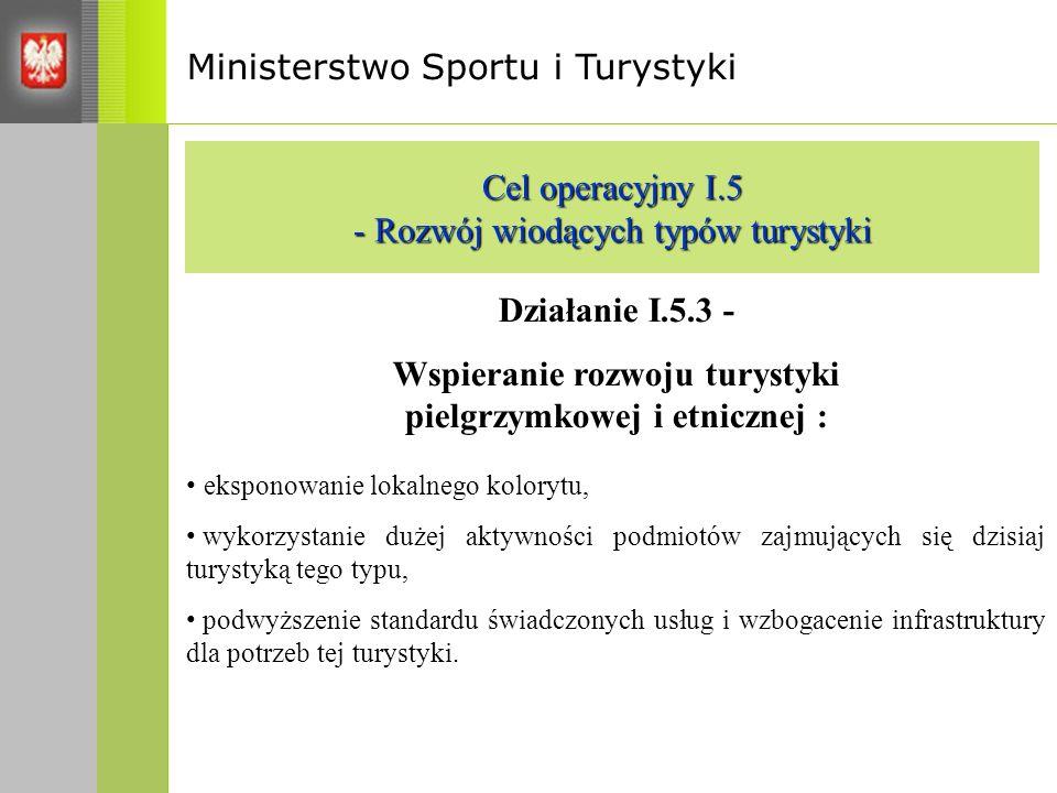 Ministerstwo Sportu i Turystyki Cel operacyjny I.5 - Rozwój wiodących typów turystyki Działanie I.5.3 - Wspieranie rozwoju turystyki pielgrzymkowej i etnicznej : eksponowanie lokalnego kolorytu, wykorzystanie dużej aktywności podmiotów zajmujących się dzisiaj turystyką tego typu, podwyższenie standardu świadczonych usług i wzbogacenie infrastruktury dla potrzeb tej turystyki.