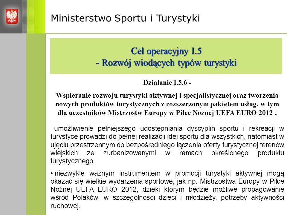 Ministerstwo Sportu i Turystyki Cel operacyjny I.5 - Rozwój wiodących typów turystyki Działanie I.5.6 - Wspieranie rozwoju turystyki aktywnej i specjalistycznej oraz tworzenia nowych produktów turystycznych z rozszerzonym pakietem usług, w tym dla uczestników Mistrzostw Europy w Piłce Nożnej UEFA EURO 2012 : umożliwienie pełniejszego udostępniania dyscyplin sportu i rekreacji w turystyce prowadzi do pełnej realizacji idei sportu dla wszystkich, natomiast w ujęciu przestrzennym do bezpośredniego łączenia oferty turystycznej terenów wiejskich ze zurbanizowanymi w ramach określonego produktu turystycznego.