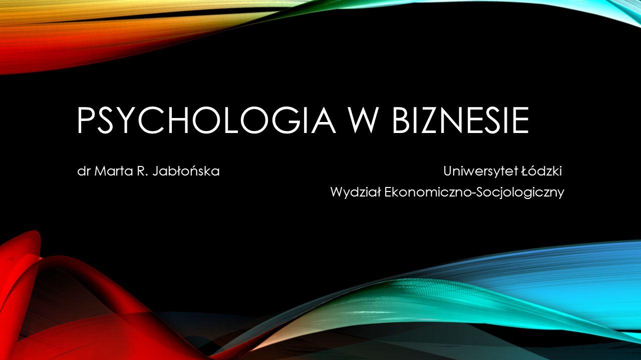 PSYCHOLOGIA W BIZNESIE dr Marta R. Jabłońska Uniwersytet Łódzki Wydział Ekonomiczno-Socjologiczny