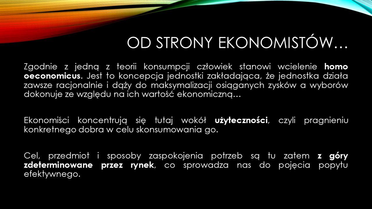 OD STRONY EKONOMISTÓW… Zgodnie z jedną z teorii konsumpcji człowiek stanowi wcielenie homo oeconomicus.