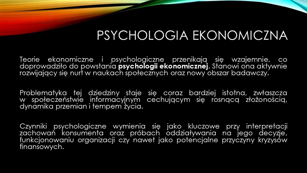 PSYCHOLOGIA EKONOMICZNA Teorie ekonomiczne i psychologiczne przenikają się wzajemnie, co doprowadziło do powstania psychologii ekonomicznej. Stanowi o