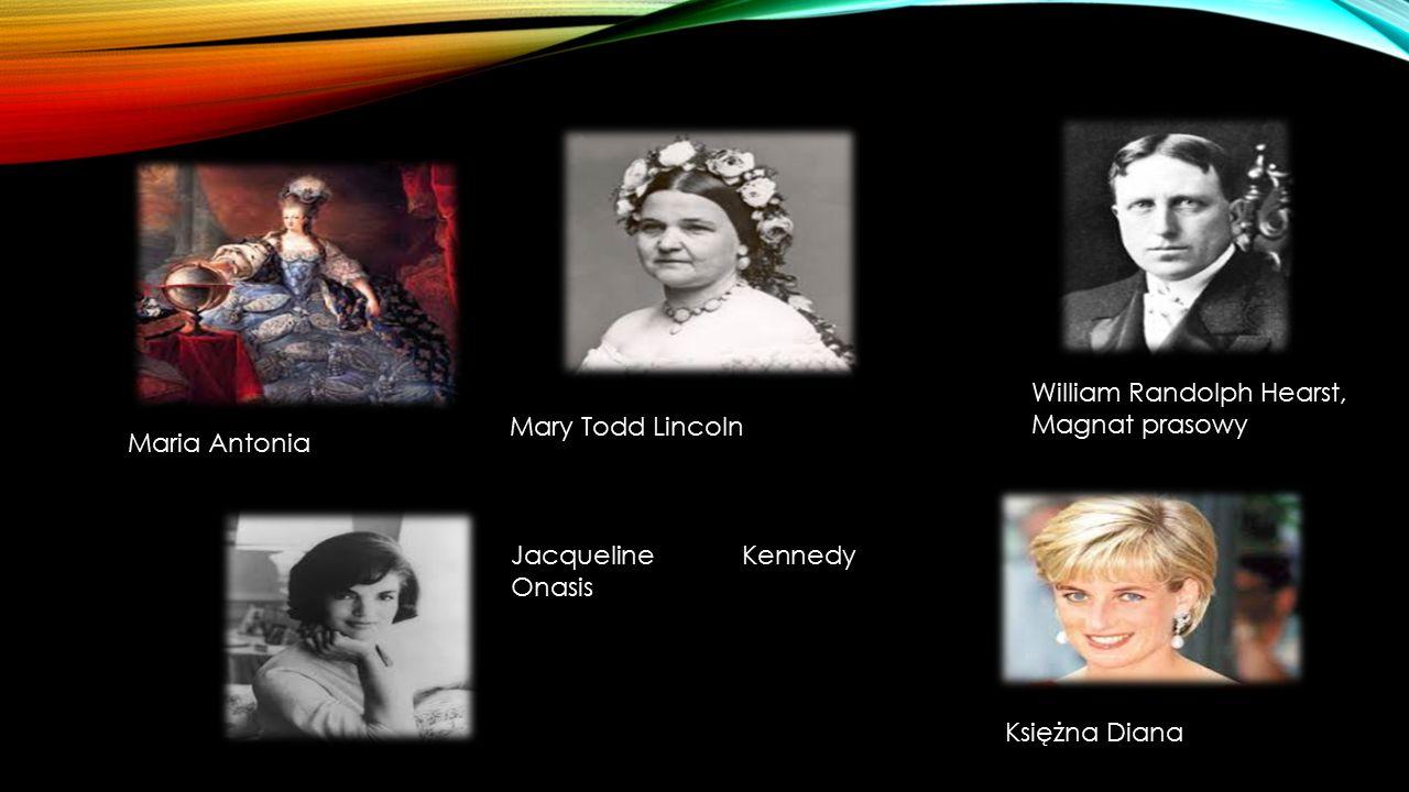 Maria Antonia Mary Todd Lincoln William Randolph Hearst, Magnat prasowy Jacqueline Kennedy Onasis Księżna Diana