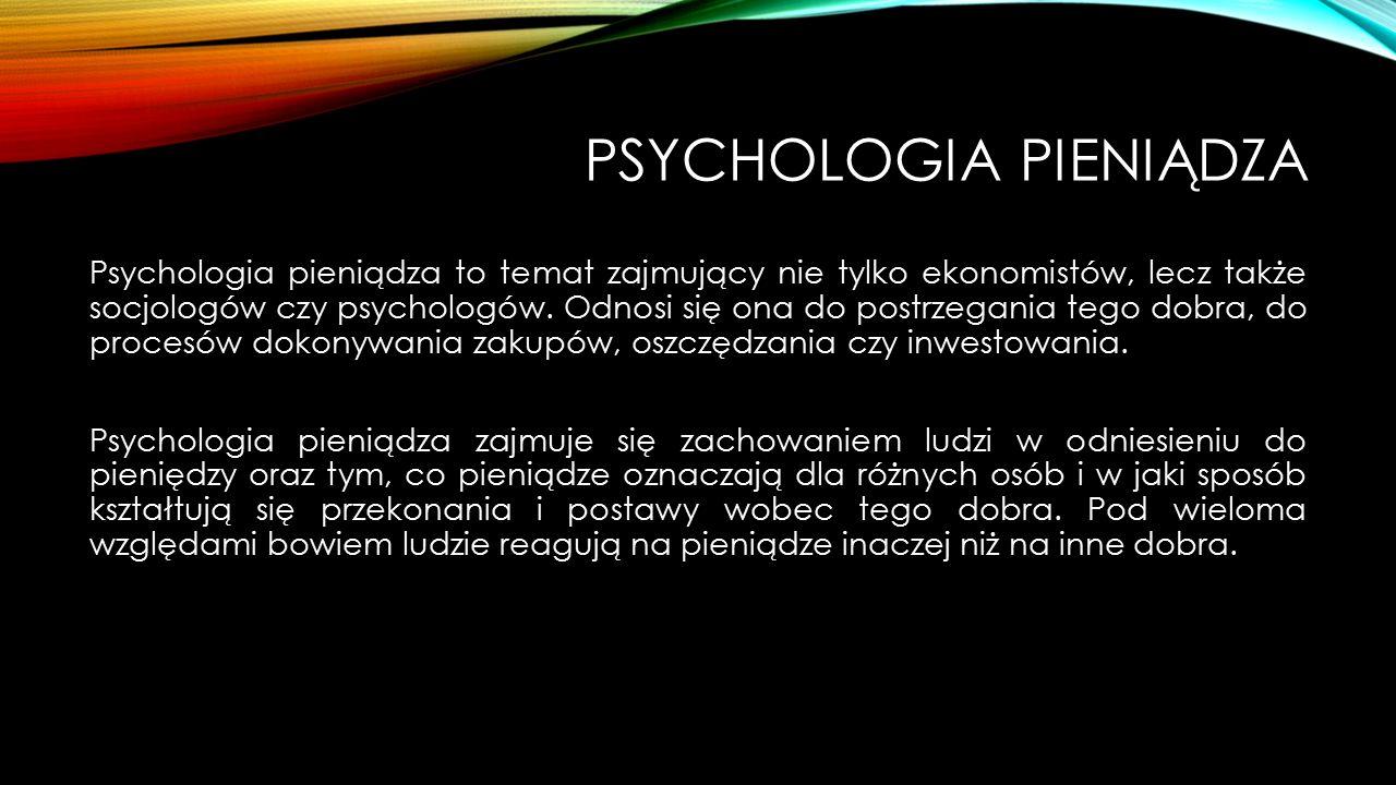 PSYCHOLOGIA PIENIĄDZA Psychologia pieniądza to temat zajmujący nie tylko ekonomistów, lecz także socjologów czy psychologów. Odnosi się ona do postrze