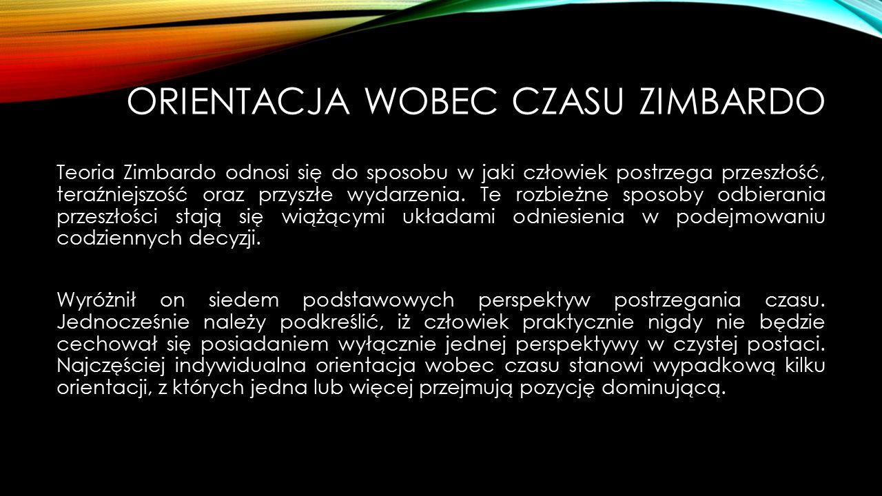 ORIENTACJA WOBEC CZASU ZIMBARDO Teoria Zimbardo odnosi się do sposobu w jaki człowiek postrzega przeszłość, teraźniejszość oraz przyszłe wydarzenia.