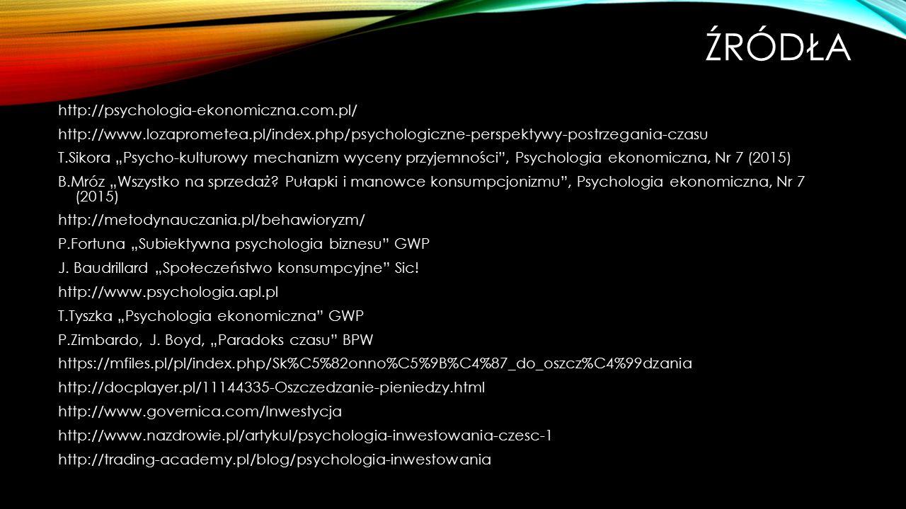 """ŹRÓDŁA http://psychologia-ekonomiczna.com.pl/ http://www.lozaprometea.pl/index.php/psychologiczne-perspektywy-postrzegania-czasu T.Sikora """"Psycho-kulturowy mechanizm wyceny przyjemności , Psychologia ekonomiczna, Nr 7 (2015) B.Mróz """"Wszystko na sprzedaż."""