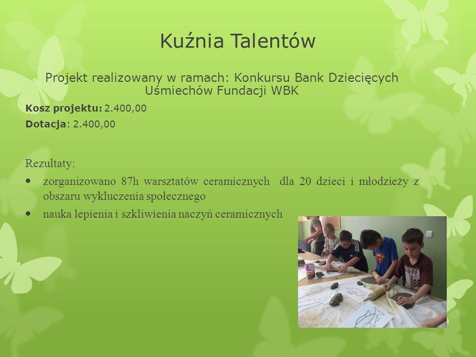 Kuźnia Talentów Projekt realizowany w ramach: Konkursu Bank Dziecięcych Uśmiechów Fundacji WBK Kosz projektu: 2.400,00 Dotacja: 2.400,00 Rezultaty:  zorganizowano 87h warsztatów ceramicznych dla 20 dzieci i młodzieży z obszaru wykluczenia społecznego  nauka lepienia i szkliwienia naczyń ceramicznych