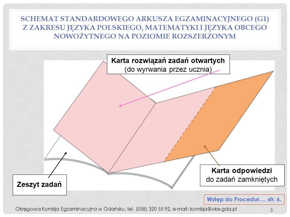 SCHEMAT STANDARDOWEGO ARKUSZA EGZAMINACYJNEGO (G1) Z ZAKRESU JĘZYKA POLSKIEGO, MATEMATYKI I JĘZYKA OBCEGO NOWOŻYTNEGO NA POZIOMIE ROZSZERZONYM 5 Karta rozwiązań zadań otwartych (do wyrwania przez ucznia) Karta odpowiedzi do zadań zamkniętych Zeszyt zadań Wstęp do Procedur…, str.