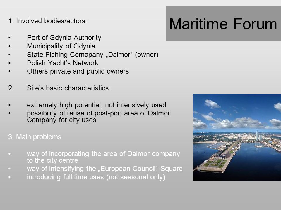 "Maritime Forum 1. Involved bodies/actors: Port of Gdynia Authority Municipality of Gdynia State Fishing Comapany ""Dalmor"" (owner) Polish Yacht's Netwo"