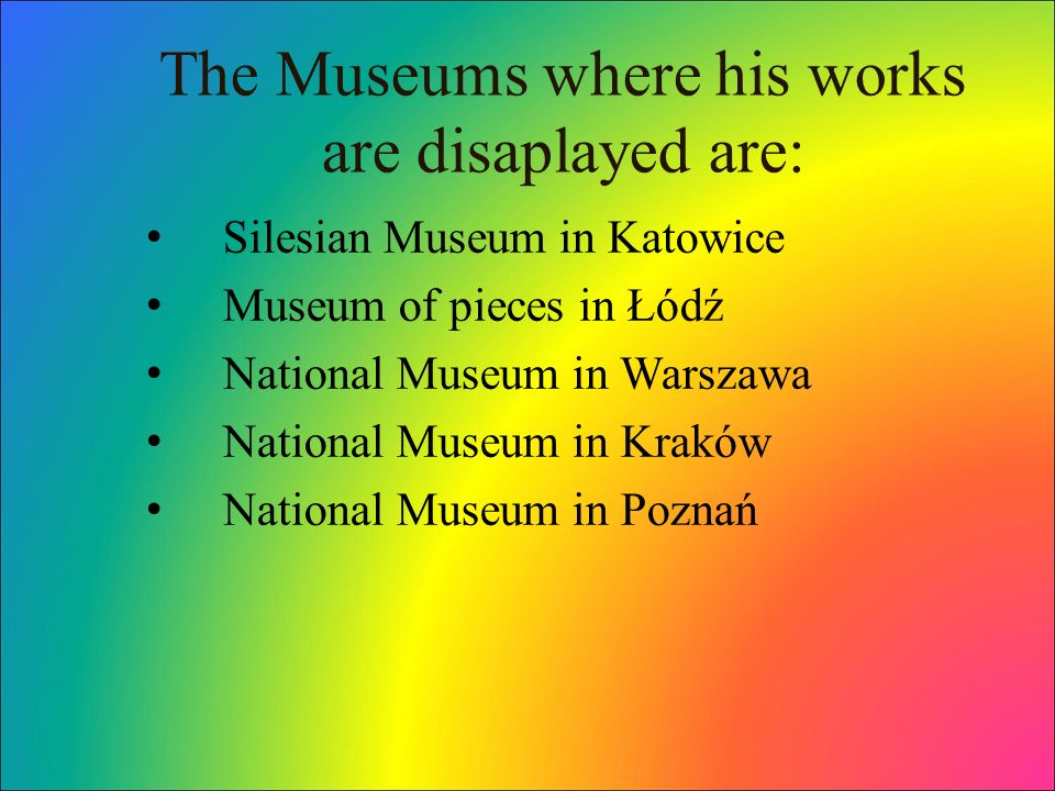 The Museums where his works are disaplayed are: Silesian Museum in Katowice Museum of pieces in Łódź National Museum in Warszawa National Museum in Kraków National Museum in Poznań