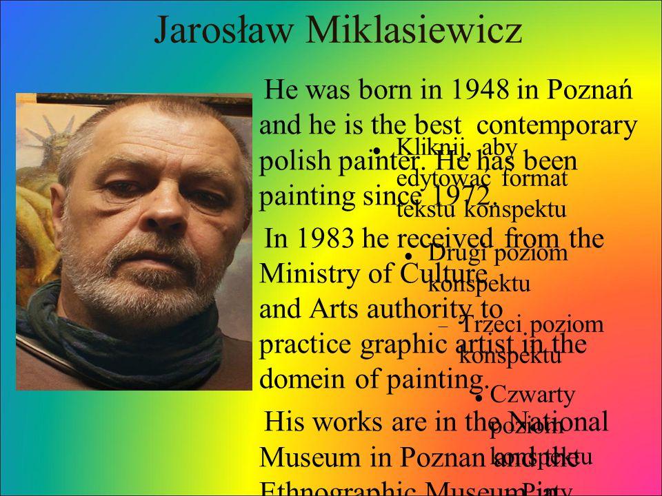 Kliknij, aby edytować format tekstu konspektu Drugi poziom konspektu  Trzeci poziom konspektu Czwarty poziom konspektu  Piąty poziom konspekt u  Szósty poziom konspekt u  Siódmy poziom konspekt u  Ósmy poziom konspekt u Dziewiąty poziom konspektuKliknij, aby edytować style wzorca tekstu Drugi poziom Trzeci poziom Czwarty poziom Piąty poziom Jarosław Miklasiewicz He was born in 1948 in Poznań and he is the best contemporary polish painter.