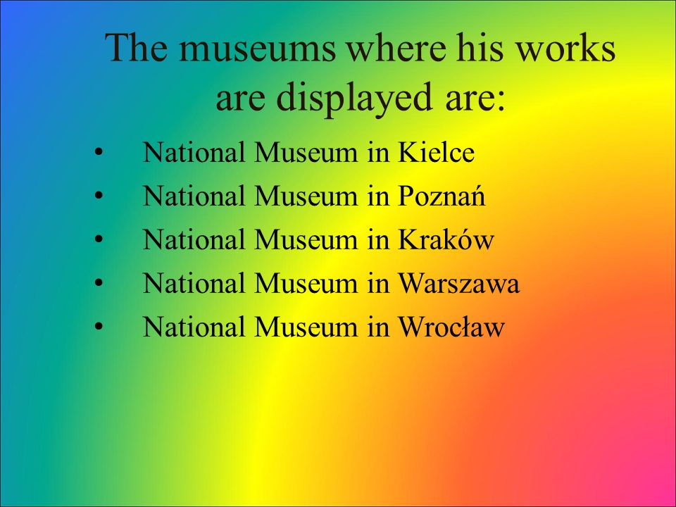 The museums where his works are displayed are: National Museum in Kielce National Museum in Poznań National Museum in Kraków National Museum in Warszawa National Museum in Wrocław