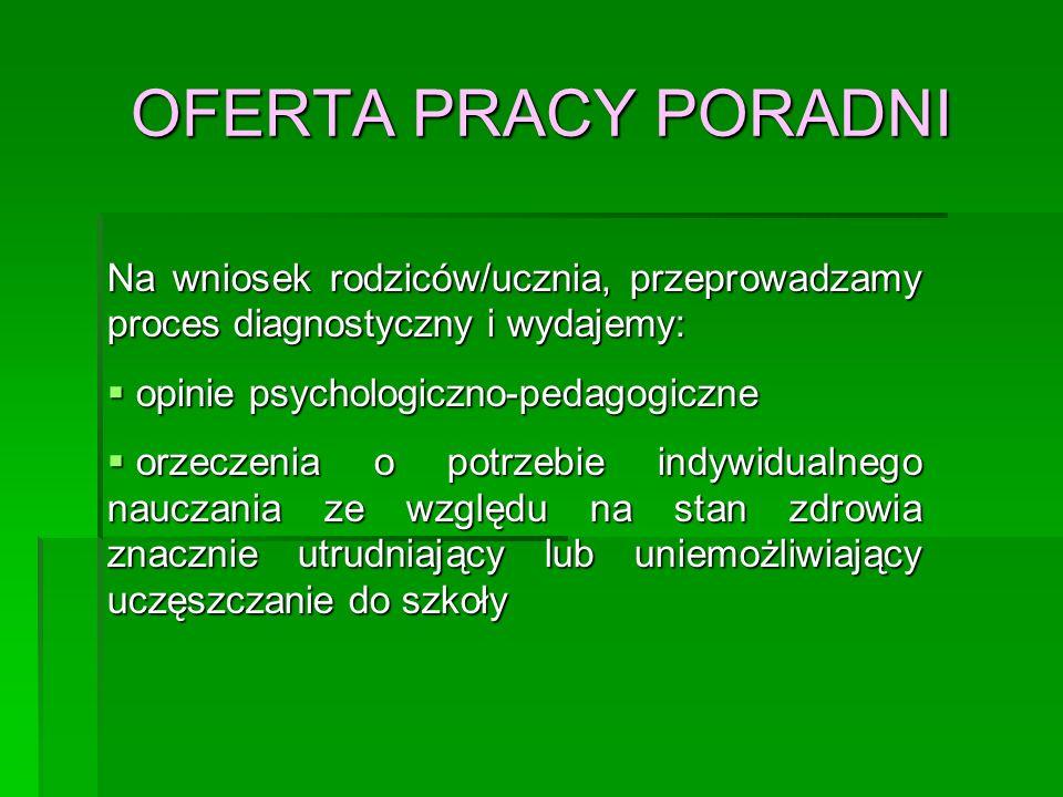 OFERTA PRACY PORADNI Na wniosek rodziców/ucznia, przeprowadzamy proces diagnostyczny i wydajemy:  opinie psychologiczno-pedagogiczne  orzeczenia o p