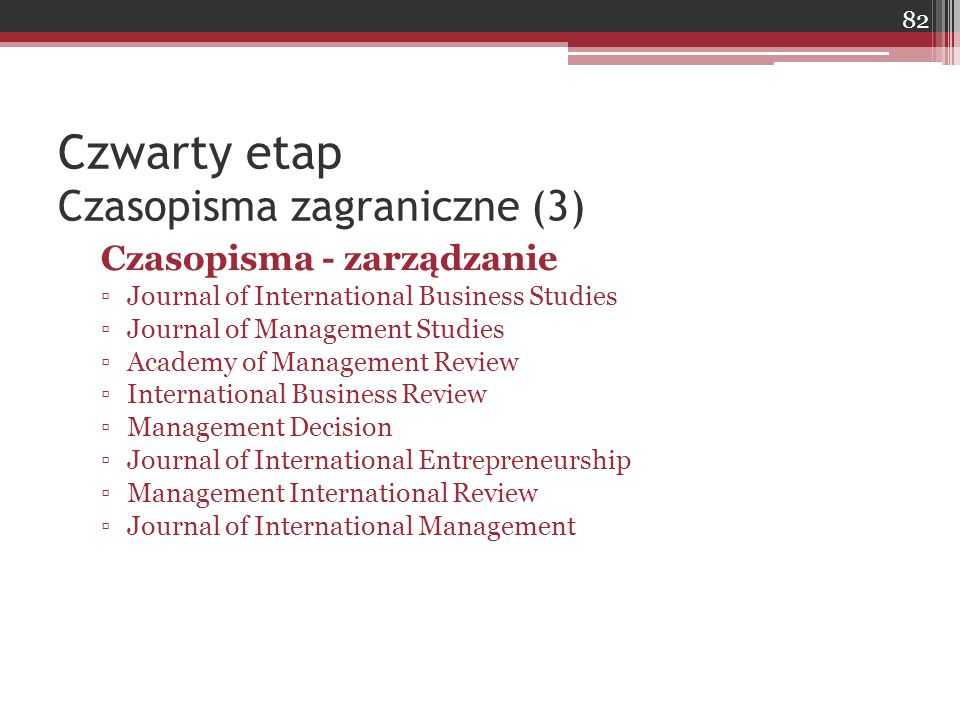 Czwarty etap Czasopisma zagraniczne (3) Czasopisma - zarządzanie ▫Journal of International Business Studies ▫Journal of Management Studies ▫Academy of
