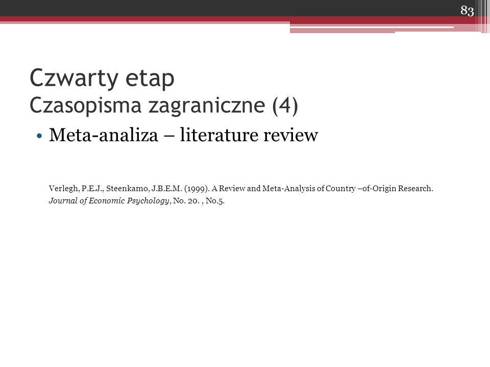 Czwarty etap Czasopisma zagraniczne (4) Meta-analiza – literature review Verlegh, P.E.J., Steenkamo, J.B.E.M. (1999). A Review and Meta-Analysis of Co
