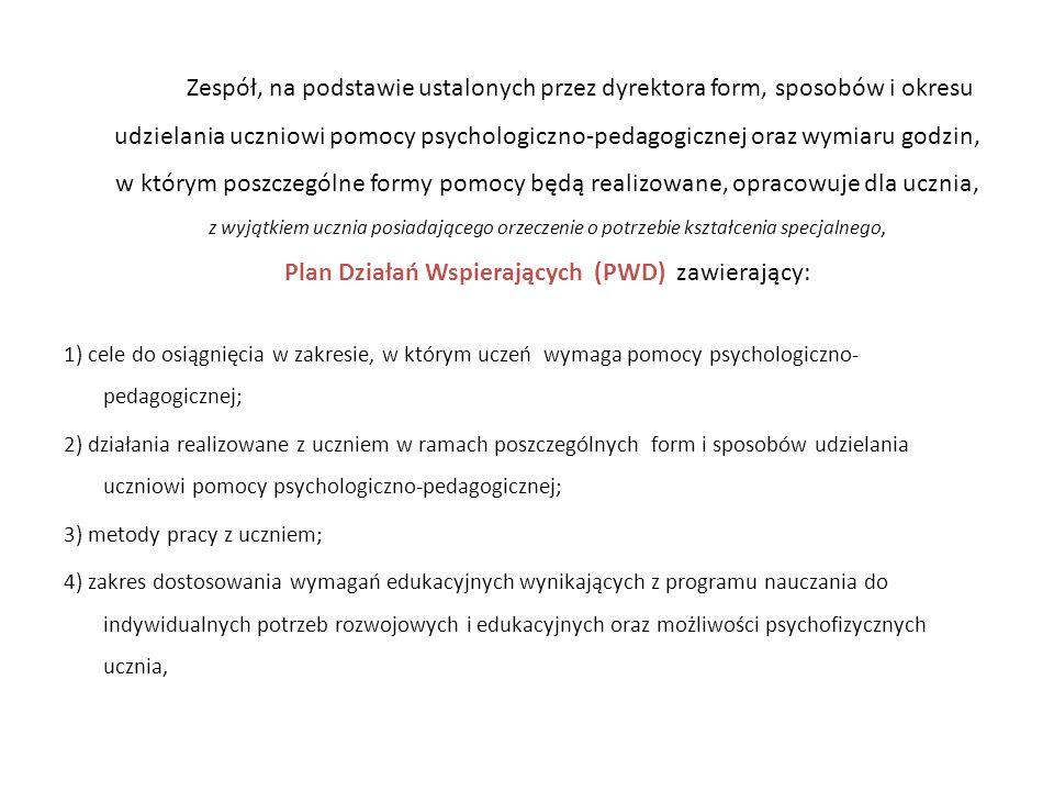 Zespół, na podstawie ustalonych przez dyrektora form, sposobów i okresu udzielania uczniowi pomocy psychologiczno-pedagogicznej oraz wymiaru godzin, w którym poszczególne formy pomocy będą realizowane, opracowuje dla ucznia, z wyjątkiem ucznia posiadającego orzeczenie o potrzebie kształcenia specjalnego, Plan Działań Wspierających (PWD) zawierający: 1) cele do osiągnięcia w zakresie, w którym uczeń wymaga pomocy psychologiczno- pedagogicznej; 2) działania realizowane z uczniem w ramach poszczególnych form i sposobów udzielania uczniowi pomocy psychologiczno-pedagogicznej; 3) metody pracy z uczniem; 4) zakres dostosowania wymagań edukacyjnych wynikających z programu nauczania do indywidualnych potrzeb rozwojowych i edukacyjnych oraz możliwości psychofizycznych ucznia,