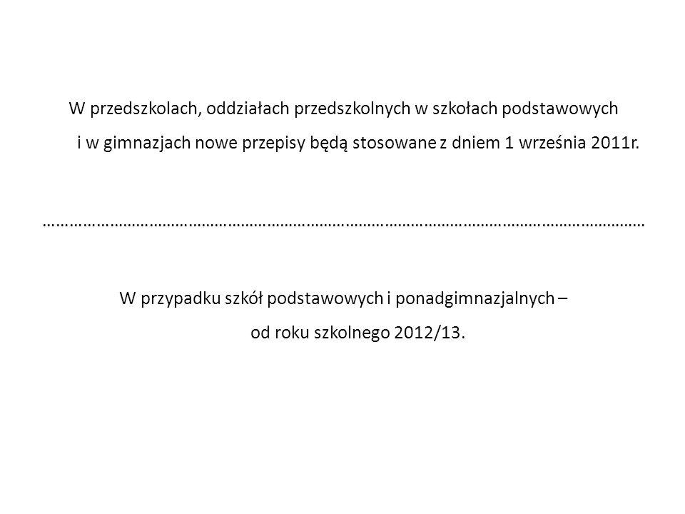 W przedszkolach, oddziałach przedszkolnych w szkołach podstawowych i w gimnazjach nowe przepisy będą stosowane z dniem 1 września 2011r.