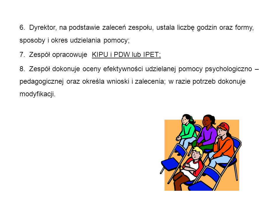 Dyrektor powołuje zespół : 1) dla ucznia posiadającego orzeczenie o potrzebie kształcenia specjalnego, orzeczenie o potrzebie indywidualnego obowiązkowego rocznego przygotowania przedszkolnego, orzeczenie o potrzebie indywidualnego nauczania lub opinię poradni psychologiczno-pedagogicznej, w tym poradni specjalistycznej — niezwłocznie po otrzymaniu orzeczenia lub opinii; 2) dla ucznia, który nie posiada orzeczenia lub opinii wymienionych w pkt 1, a wymagającego pomocy — niezwłocznie po przekazaniu przez nauczyciela, wychowawcę grupy wychowawczej lub specjalistę informacji o potrzebie objęcia ucznia pomocą psychologiczno-pedagogiczną.