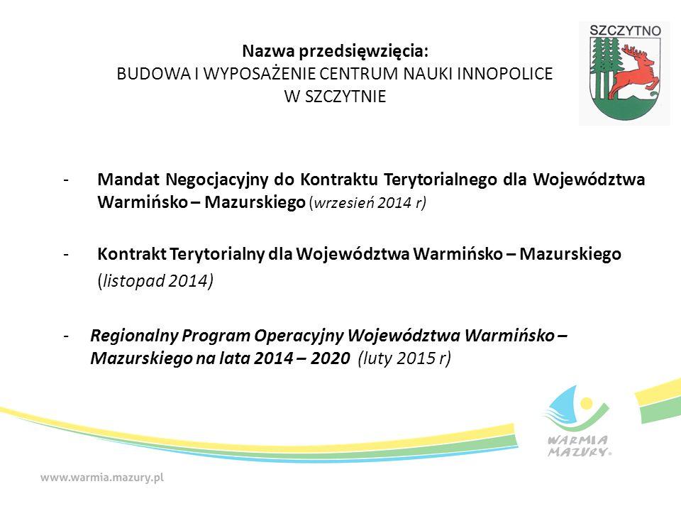 -Mandat Negocjacyjny do Kontraktu Terytorialnego dla Województwa Warmińsko – Mazurskiego (wrzesień 2014 r) -Kontrakt Terytorialny dla Województwa Warmińsko – Mazurskiego (listopad 2014) - Regionalny Program Operacyjny Województwa Warmińsko – Mazurskiego na lata 2014 – 2020 (luty 2015 r) Nazwa przedsięwzięcia: BUDOWA I WYPOSAŻENIE CENTRUM NAUKI INNOPOLICE W SZCZYTNIE