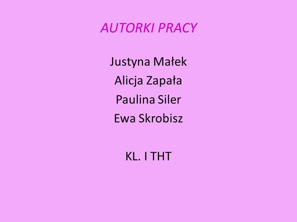 AUTORKI PRACY Justyna Małek Alicja Zapała Paulina Siler Ewa Skrobisz KL. I THT