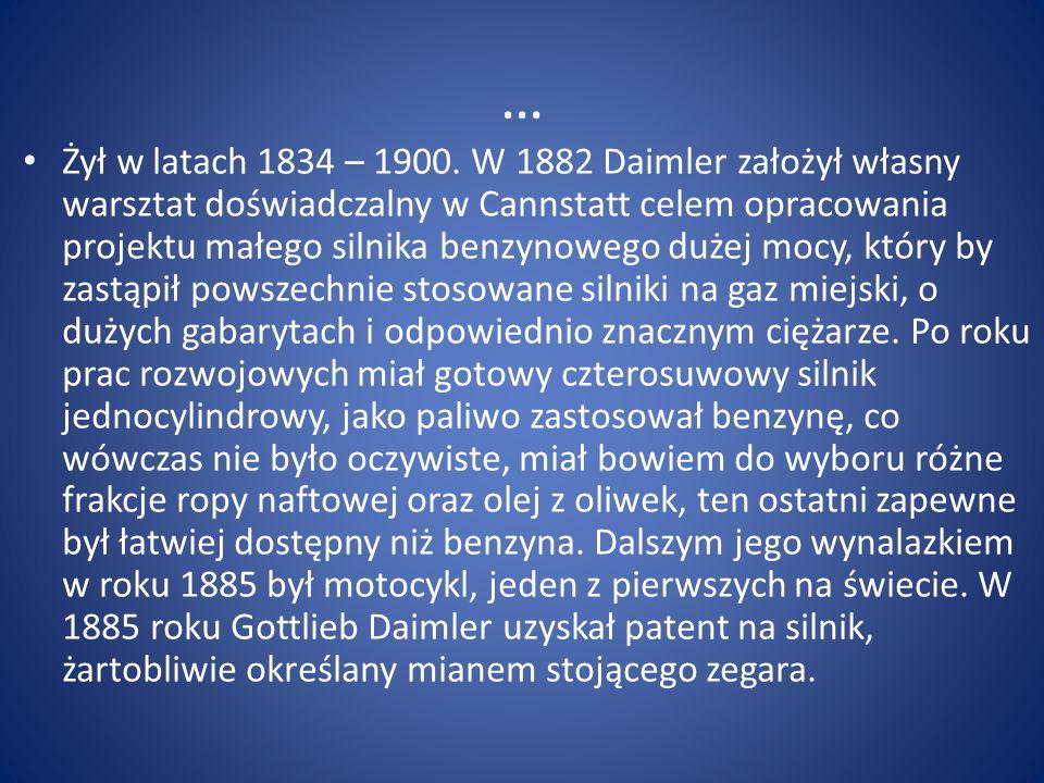 … Żył w latach 1834 – 1900. W 1882 Daimler założył własny warsztat doświadczalny w Cannstatt celem opracowania projektu małego silnika benzynowego duż
