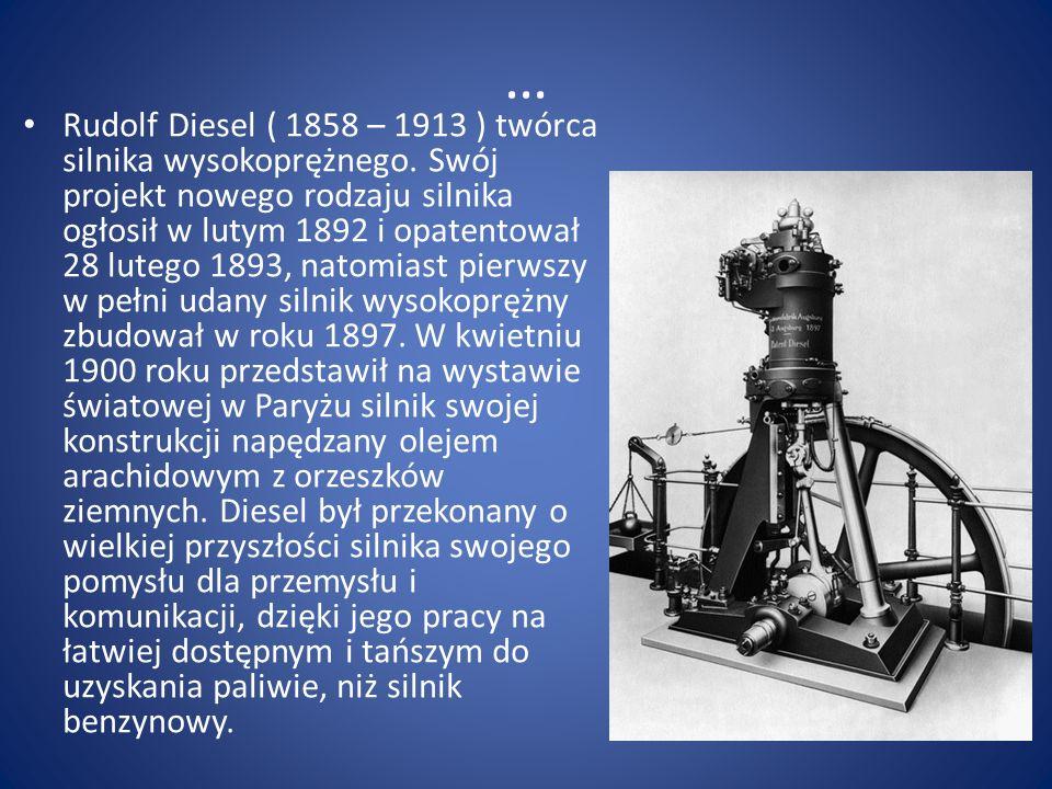 … Rudolf Diesel ( 1858 – 1913 ) twórca silnika wysokoprężnego. Swój projekt nowego rodzaju silnika ogłosił w lutym 1892 i opatentował 28 lutego 1893,