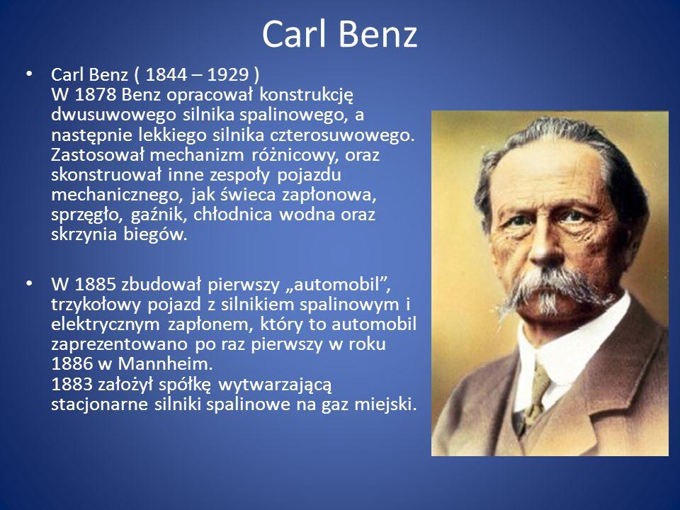 Carl Benz Carl Benz ( 1844 – 1929 ) W 1878 Benz opracował konstrukcję dwusuwowego silnika spalinowego, a następnie lekkiego silnika czterosuwowego. Za