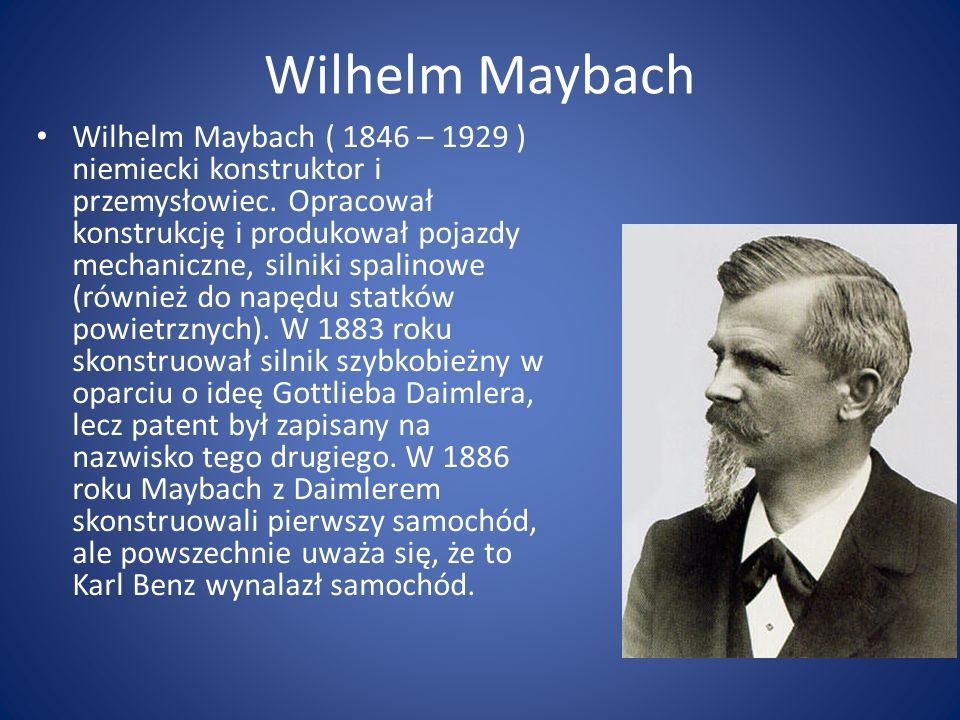 Wilhelm Maybach Wilhelm Maybach ( 1846 – 1929 ) niemiecki konstruktor i przemysłowiec. Opracował konstrukcję i produkował pojazdy mechaniczne, silniki