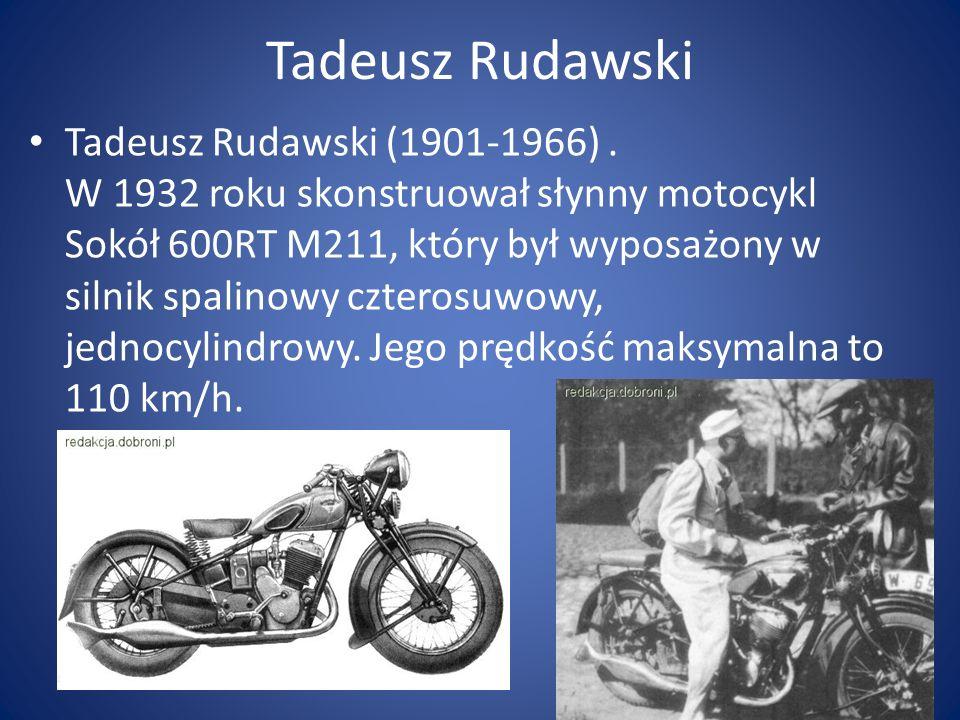 Tadeusz Rudawski Tadeusz Rudawski (1901-1966). W 1932 roku skonstruował słynny motocykl Sokół 600RT M211, który był wyposażony w silnik spalinowy czte