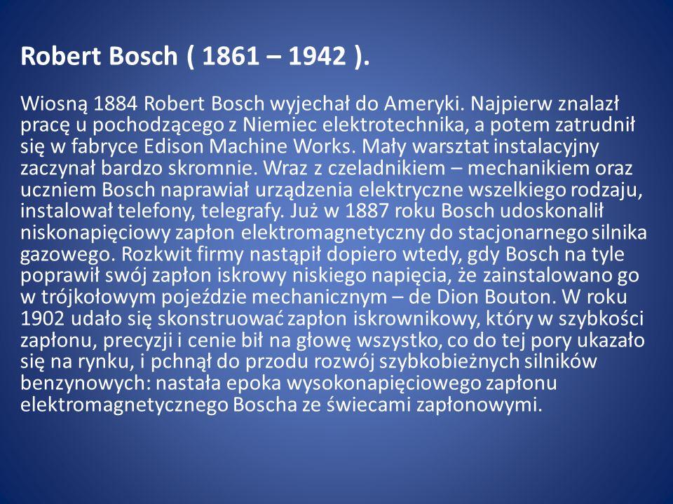 Robert Bosch ( 1861 – 1942 ). Wiosną 1884 Robert Bosch wyjechał do Ameryki. Najpierw znalazł pracę u pochodzącego z Niemiec elektrotechnika, a potem z