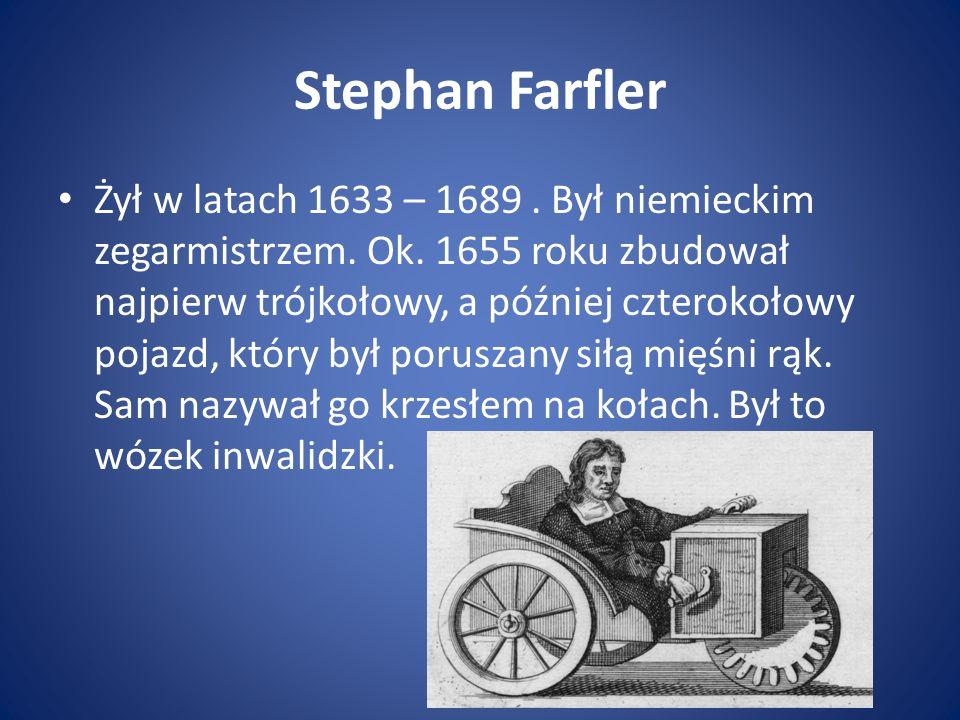 Stephan Farfler Żył w latach 1633 – 1689. Był niemieckim zegarmistrzem. Ok. 1655 roku zbudował najpierw trójkołowy, a później czterokołowy pojazd, któ