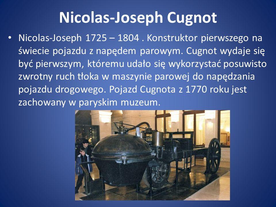 Nicolas-Joseph Cugnot Nicolas-Joseph 1725 – 1804. Konstruktor pierwszego na świecie pojazdu z napędem parowym. Cugnot wydaje się być pierwszym, którem