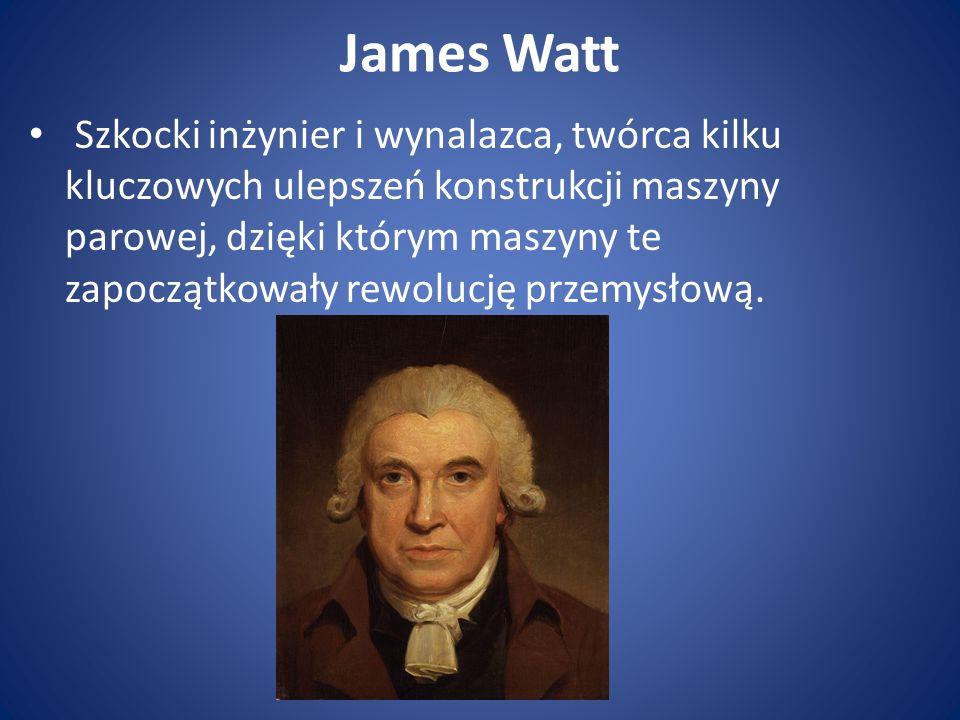 James Watt Szkocki inżynier i wynalazca, twórca kilku kluczowych ulepszeń konstrukcji maszyny parowej, dzięki którym maszyny te zapoczątkowały rewolucję przemysłową.