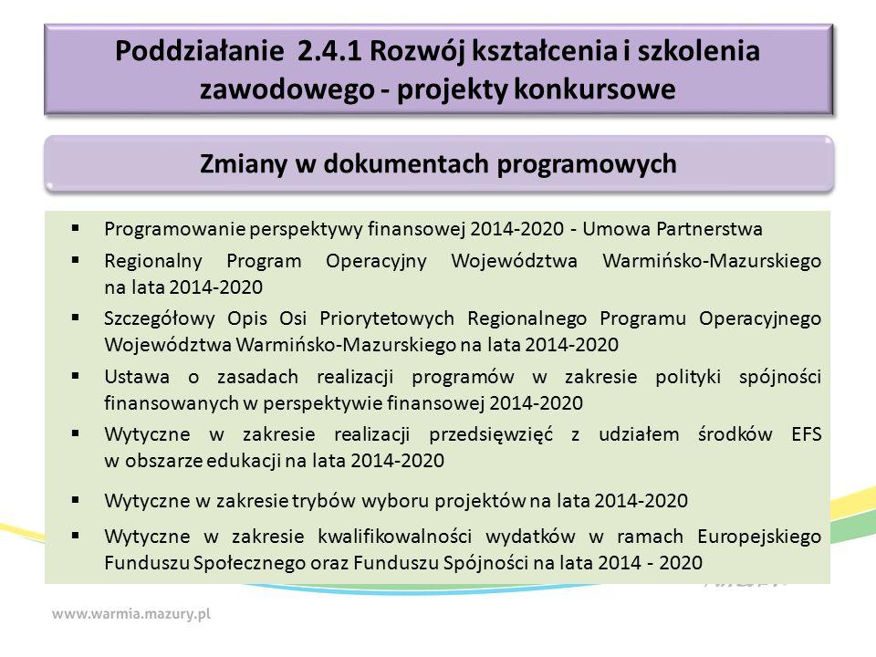  Programowanie perspektywy finansowej 2014-2020 - Umowa Partnerstwa  Regionalny Program Operacyjny Województwa Warmińsko-Mazurskiego na lata 2014-2020  Szczegółowy Opis Osi Priorytetowych Regionalnego Programu Operacyjnego Województwa Warmińsko-Mazurskiego na lata 2014-2020  Ustawa o zasadach realizacji programów w zakresie polityki spójności finansowanych w perspektywie finansowej 2014-2020  Wytyczne w zakresie realizacji przedsięwzięć z udziałem środków EFS w obszarze edukacji na lata 2014-2020  Wytyczne w zakresie trybów wyboru projektów na lata 2014-2020  Wytyczne w zakresie kwalifikowalności wydatków w ramach Europejskiego Funduszu Społecznego oraz Funduszu Spójności na lata 2014 - 2020 Poddziałanie 2.4.1 Rozwój kształcenia i szkolenia zawodowego - projekty konkursowe Zmiany w dokumentach programowych