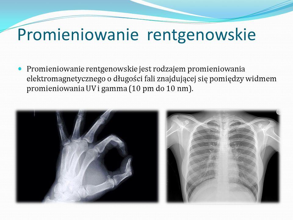 Promieniowanie rentgenowskie Promieniowanie rentgenowskie jest rodzajem promieniowania elektromagnetycznego o długości fali znajdującej się pomiędzy widmem promieniowania UV i gamma (10 pm do 10 nm).