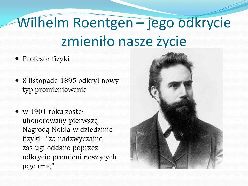 Wilhelm Roentgen – jego odkrycie zmieniło nasze życie Profesor fizyki 8 listopada 1895 odkrył nowy typ promieniowania w 1901 roku został uhonorowany pierwszą Nagrodą Nobla w dziedzinie fizyki - za nadzwyczajne zasługi oddane poprzez odkrycie promieni noszących jego imię .