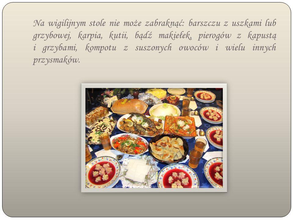 Na wigilijnym stole nie może zabraknąć: barszczu z uszkami lub grzybowej, karpia, kutii, bądź makiełek, pierogów z kapustą i grzybami, kompotu z suszonych owoców i wielu innych przysmaków.