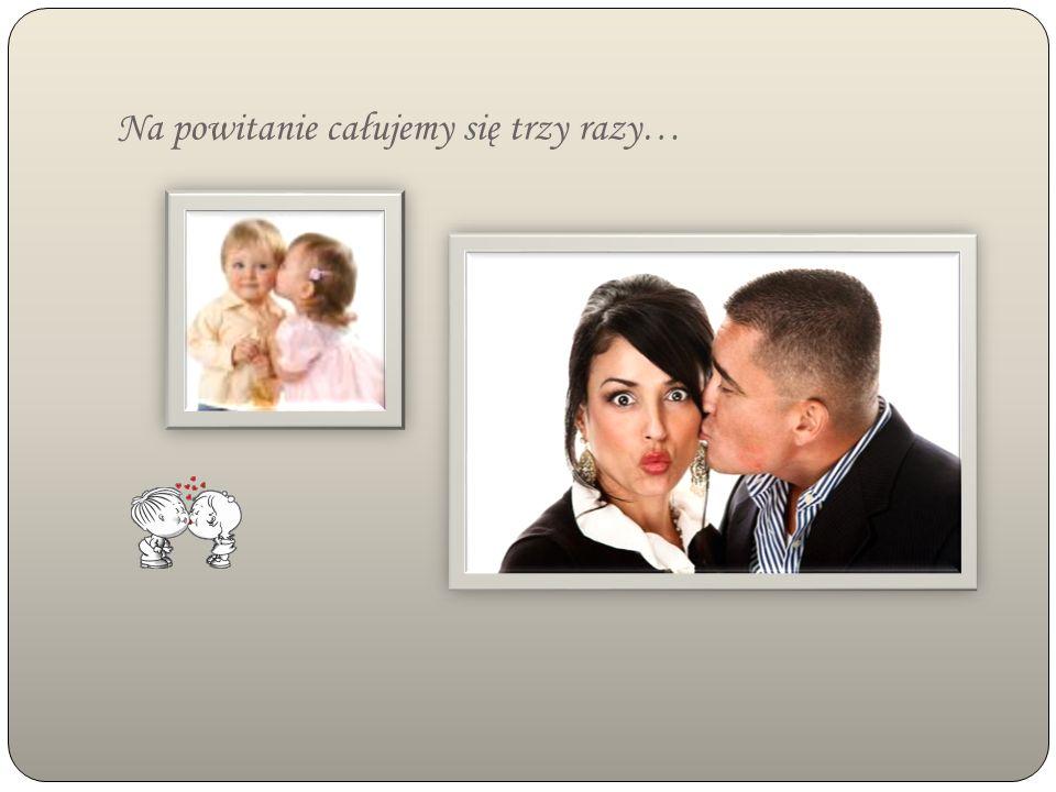 Na powitanie całujemy się trzy razy…