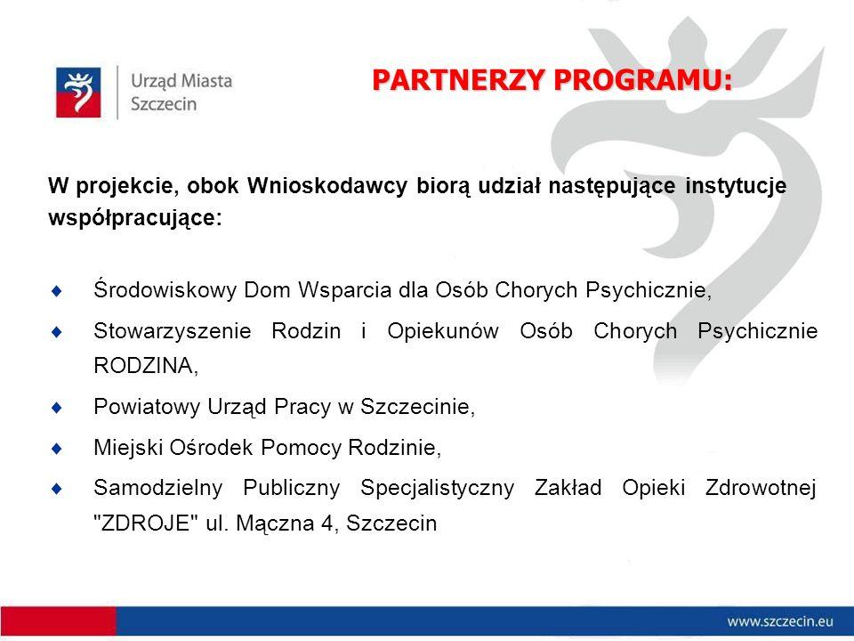 PARTNERZY PROGRAMU: W projekcie, obok Wnioskodawcy biorą udział następujące instytucje współpracujące:  Środowiskowy Dom Wsparcia dla Osób Chorych Psychicznie,  Stowarzyszenie Rodzin i Opiekunów Osób Chorych Psychicznie RODZINA,  Powiatowy Urząd Pracy w Szczecinie,  Miejski Ośrodek Pomocy Rodzinie,  Samodzielny Publiczny Specjalistyczny Zakład Opieki Zdrowotnej ZDROJE ul.
