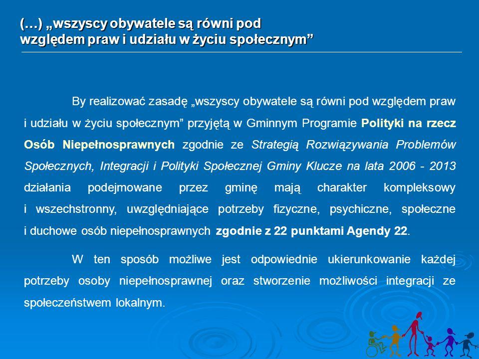 """By realizować zasadę """"wszyscy obywatele są równi pod względem praw i udziału w życiu społecznym przyjętą w Gminnym Programie Polityki na rzecz Osób Niepełnosprawnych zgodnie ze Strategią Rozwiązywania Problemów Społecznych, Integracji i Polityki Społecznej Gminy Klucze na lata 2006 - 2013 działania podejmowane przez gminę mają charakter kompleksowy i wszechstronny, uwzględniające potrzeby fizyczne, psychiczne, społeczne i duchowe osób niepełnosprawnych zgodnie z 22 punktami Agendy 22."""