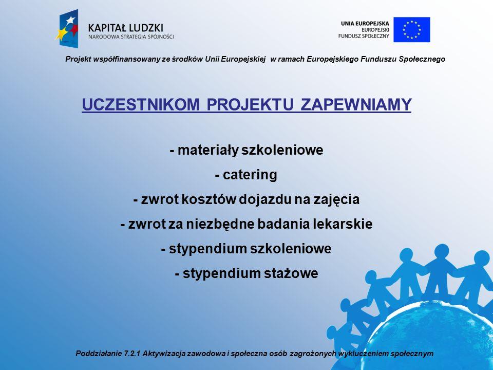 UCZESTNIKOM PROJEKTU ZAPEWNIAMY - materiały szkoleniowe - catering - zwrot kosztów dojazdu na zajęcia - zwrot za niezbędne badania lekarskie - stypendium szkoleniowe - stypendium stażowe Projekt współfinansowany ze środków Unii Europejskiej w ramach Europejskiego Funduszu Społecznego Poddziałanie 7.2.1 Aktywizacja zawodowa i społeczna osób zagrożonych wykluczeniem społecznym