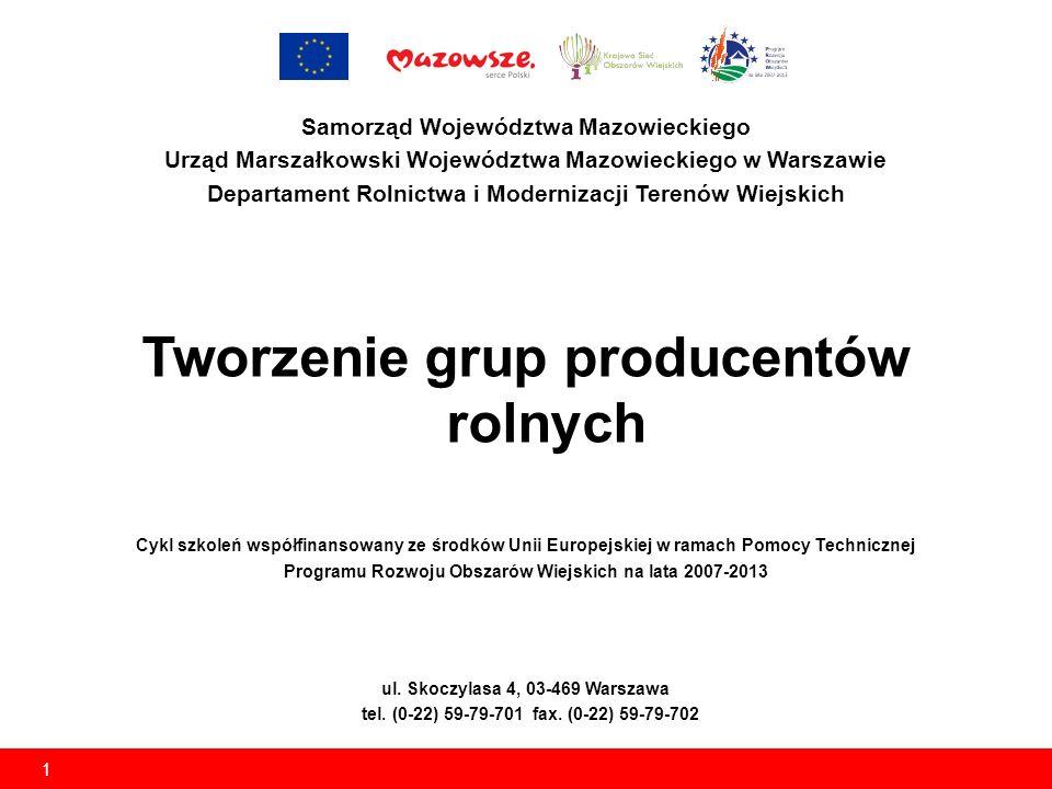 1 Samorząd Województwa Mazowieckiego Urząd Marszałkowski Województwa Mazowieckiego w Warszawie Departament Rolnictwa i Modernizacji Terenów Wiejskich Tworzenie grup producentów rolnych Cykl szkoleń współfinansowany ze środków Unii Europejskiej w ramach Pomocy Technicznej Programu Rozwoju Obszarów Wiejskich na lata 2007-2013 ul.