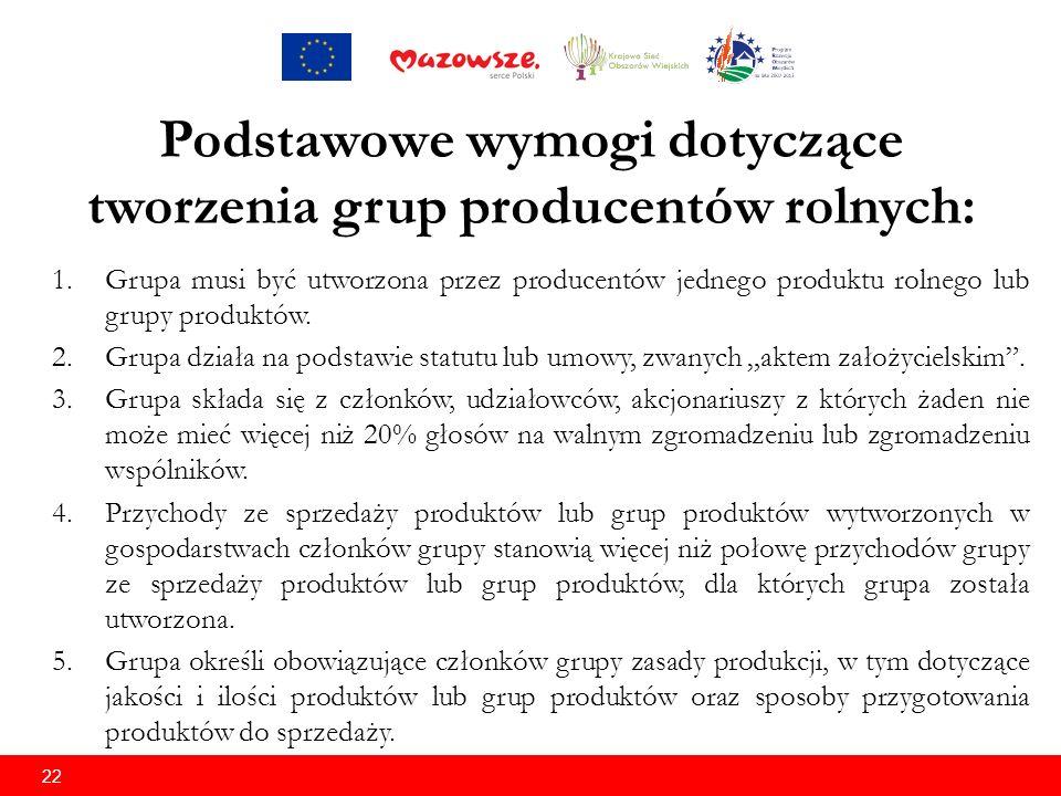 22 Podstawowe wymogi dotyczące tworzenia grup producentów rolnych: 1.Grupa musi być utworzona przez producentów jednego produktu rolnego lub grupy produktów.