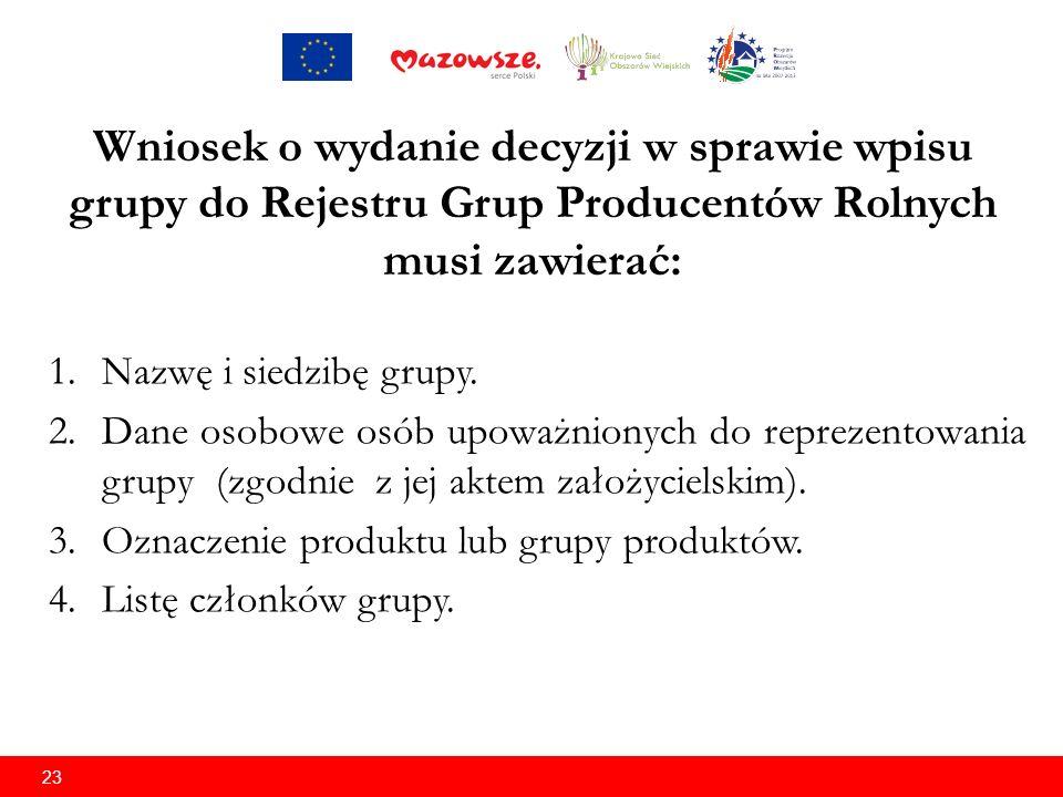 23 Wniosek o wydanie decyzji w sprawie wpisu grupy do Rejestru Grup Producentów Rolnych musi zawierać: 1.Nazwę i siedzibę grupy.