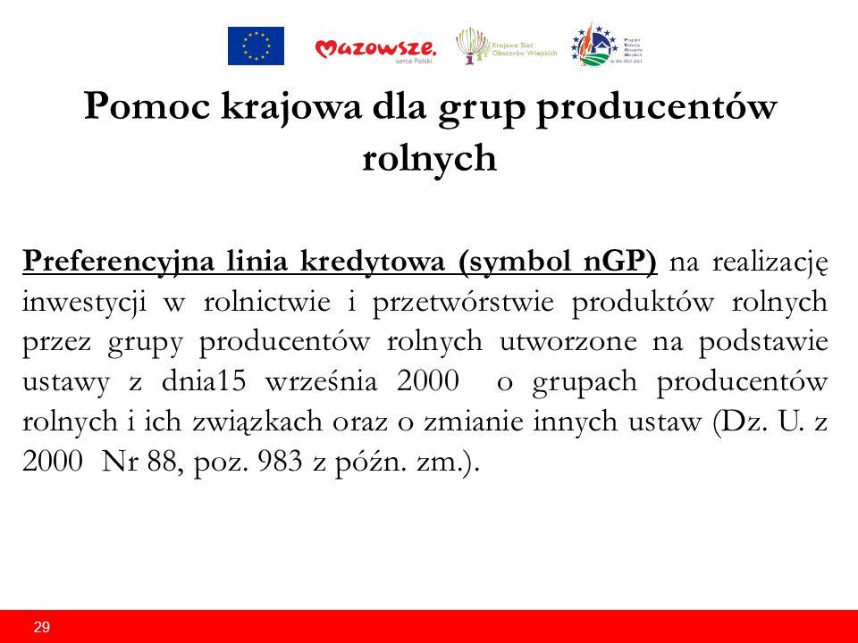 29 Pomoc krajowa dla grup producentów rolnych Preferencyjna linia kredytowa (symbol nGP) na realizację inwestycji w rolnictwie i przetwórstwie produktów rolnych przez grupy producentów rolnych utworzone na podstawie ustawy z dnia15 września 2000 o grupach producentów rolnych i ich związkach oraz o zmianie innych ustaw (Dz.