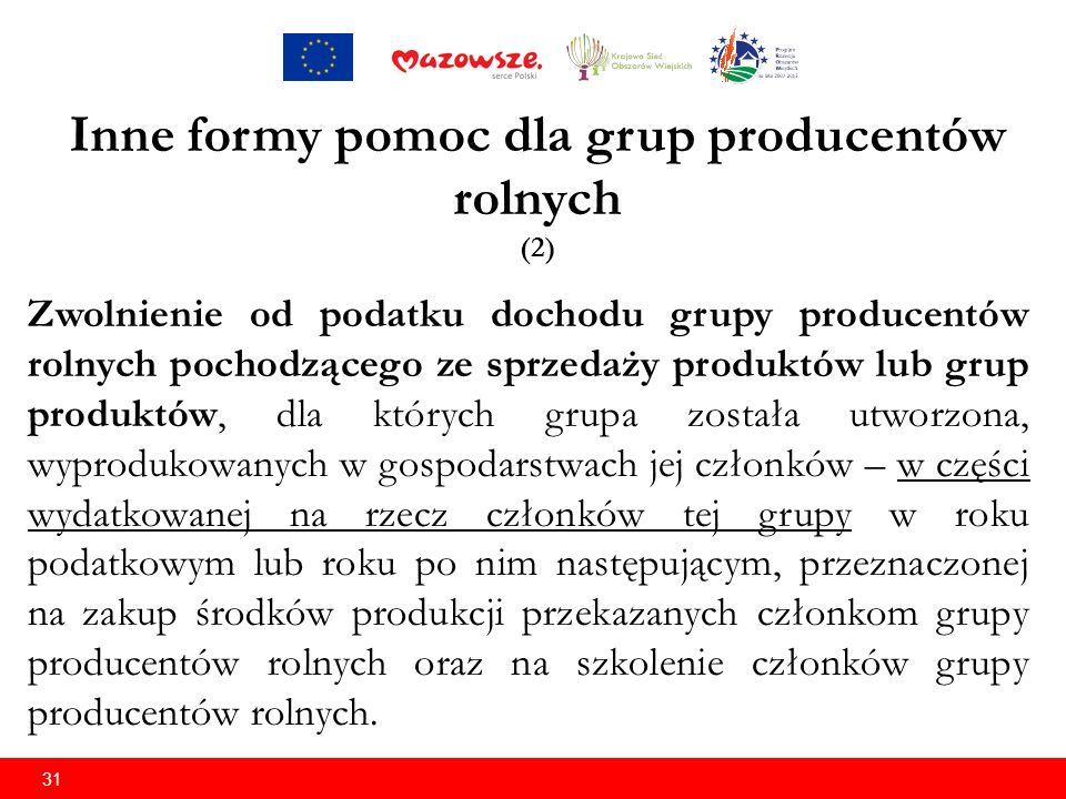31 Inne formy pomoc dla grup producentów rolnych (2) Zwolnienie od podatku dochodu grupy producentów rolnych pochodzącego ze sprzedaży produktów lub grup produktów, dla których grupa została utworzona, wyprodukowanych w gospodarstwach jej członków – w części wydatkowanej na rzecz członków tej grupy w roku podatkowym lub roku po nim następującym, przeznaczonej na zakup środków produkcji przekazanych członkom grupy producentów rolnych oraz na szkolenie członków grupy producentów rolnych.