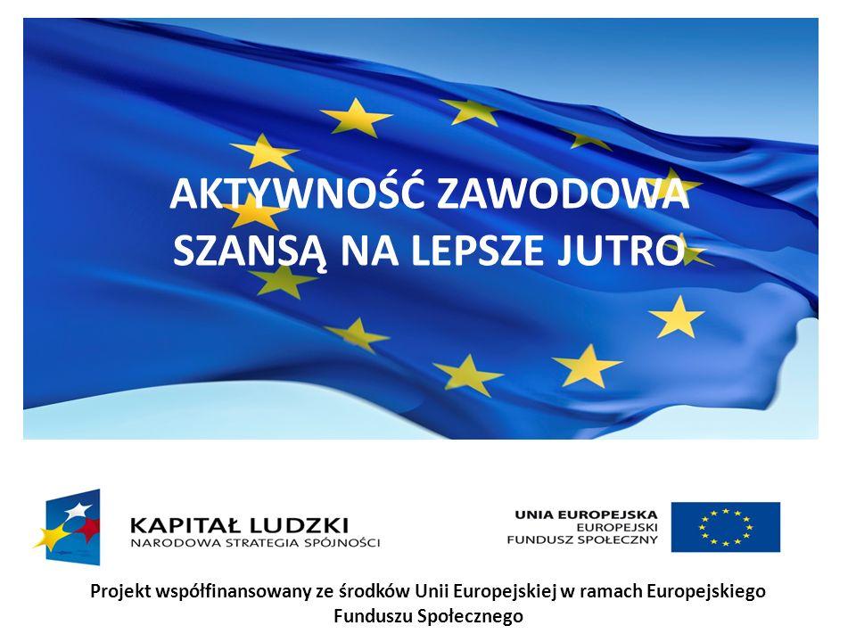 AKTYWNOŚĆ ZAWODOWA SZANSĄ NA LEPSZE JUTRO Projekt współfinansowany ze środków Unii Europejskiej w ramach Europejskiego Funduszu Społecznego