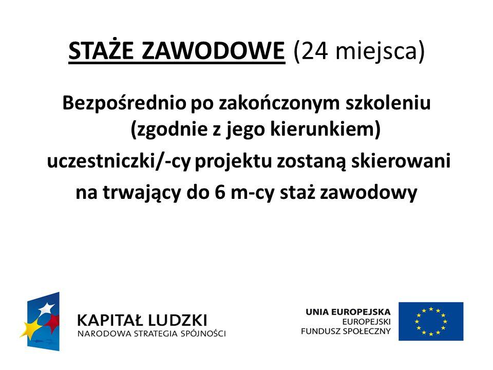 STAŻE ZAWODOWE (24 miejsca) Bezpośrednio po zakończonym szkoleniu (zgodnie z jego kierunkiem) uczestniczki/-cy projektu zostaną skierowani na trwający do 6 m-cy staż zawodowy